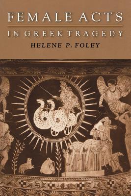 Female Acts in Greek Tragedy - Foley, Helene P