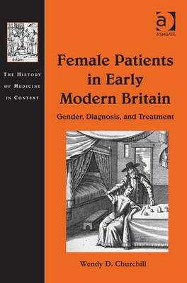 Female Patients in Early Modern Britain: Gender, Diagnosis, and Treatment - Churchill, Wendy D., and Cunningham, Andrew, Dr. (Series edited by), and Grell, Ole Peter, Professor (Series edited by)