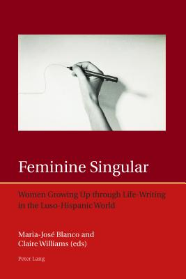 Feminine Singular: Women Growing Up Through Life-Writing in the Luso-Hispanic World - Blanco, Maria-Jose (Editor), and Williams, Claire, Dr. (Editor)