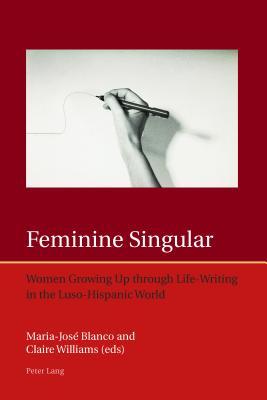 Feminine Singular: Women Growing Up Through Life-Writing in the Luso-Hispanic World - Blanco, Maria-Jose (Editor)