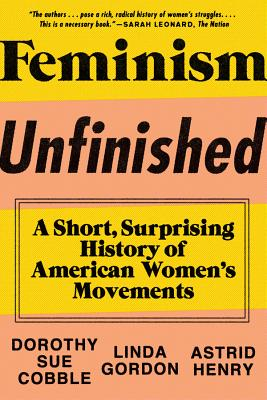 Feminism Unfinished: A Short, Surprising History of American Women's Movements - Cobble, Dorothy Sue, and Gordon, Linda, and Henry, Astrid