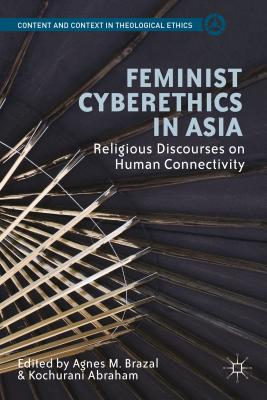 Feminist Cyberethics in Asia: Religious Discourses on Human Connectivity - Brazal, Agnes M. (Editor), and Abraham, K. (Editor)
