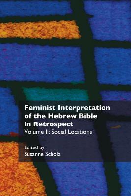 Feminist Interpretation of the Hebrew Bible in Retrospect: II. Social Locations - Scholz, Susanne, Dr. (Editor)