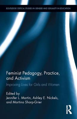 Feminist Pedagogy, Practice, and Activism: Improving Lives for Girls and Women - Martin, Jennifer L. (Editor), and Nickels, Ashley E. (Editor), and Sharp-Grier, Martina (Editor)