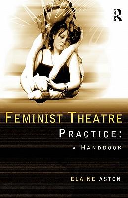 Feminist Theatre Practice: A Handbook - Aston, Elaine