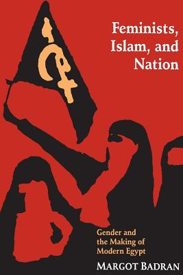 Feminists, Islam, and Nation: Gender and the Making of Modern Egypt - Badran, Margot