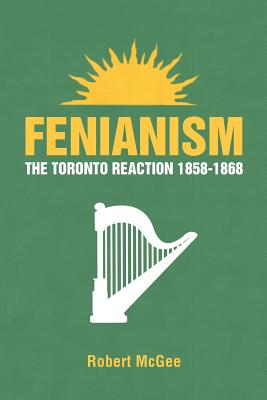 Fenianism: The Toronto Reaction 1858-1868 - McGee, Robert