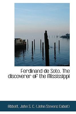 Ferdinand de Soto. the Discoverer of the Mississippi - John S C (John Stevens Cabot), Abbot
