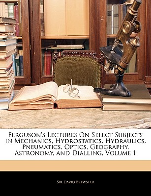 Ferguson's Lectures on Select Subjects in Mechanics, Hydrostatics, Hydraulics, Pneumatics, Optics, Geography, Astronomy, and Dialling, Volume 1 - Brewster, David