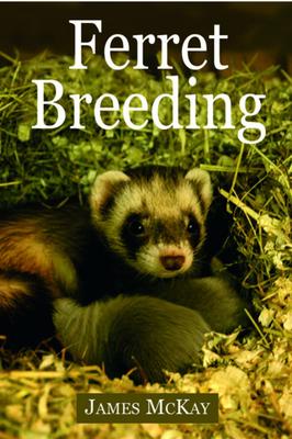 Ferret Breeding: A Modern Scientific Approach - McKay, James