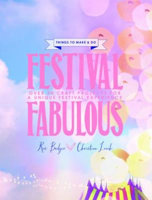 Festival Fabulous: 45 Craft & Styling Projects for a Unique Festivals Experience - Badger, Ros, and Leech, Christina