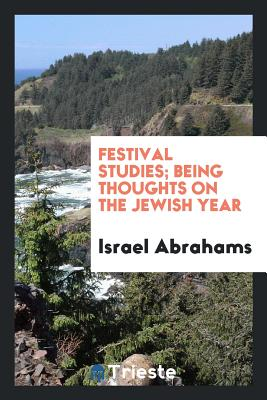 Festival Studies; Being Thoughts on the Jewish Year - Abrahams, Israel