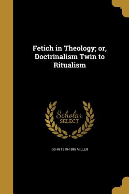 Fetich in Theology; Or, Doctrinalism Twin to Ritualism - Miller, John 1819-1895