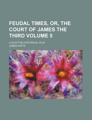 Feudal Times, Or, the Court of James the Third Volume 5; A Scottish Historical Play - White, James