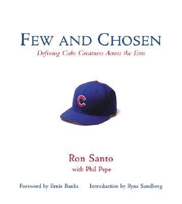Few and Chosen Cubs: Defining Cubs Greatness Across the Eras - Santo, Ron, and Pepe, Phil, and Banks, Ernie (Foreword by)