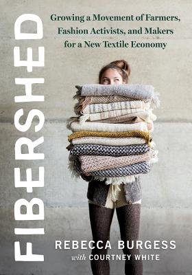 Fibershed: Growing a Movement of Farmers, Fashion Activists, and Makers for a New Textile Economy - Burgess, Rebecca, and White, Courtney