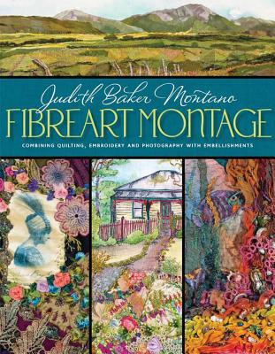 Fibreart Montage: Combining Quilting, Embroidery and Photography with Embellishments - Montano, Judith Baker