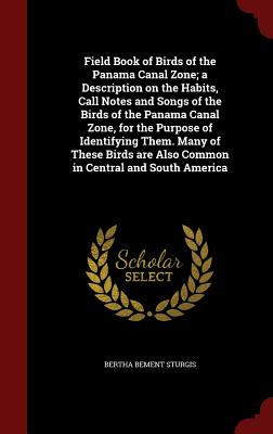 Field Book of Birds of the Panama Canal Zone; A Description on the Habits, Call Notes and Songs of the Birds of the Panama Canal Zone, for the Purpose of Identifying Them. Many of These Birds Are Also Common in Central and South America - Sturgis, Bertha Bement