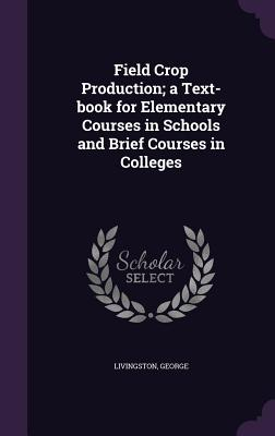 Field Crop Production; A Text-Book for Elementary Courses in Schools and Brief Courses in Colleges - Livingston, George