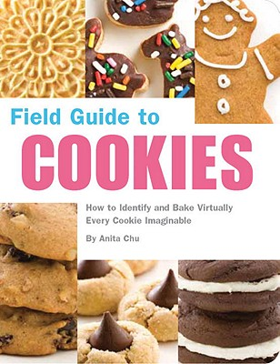 Field Guide to Cookies: How to Identify and Bake Virtually Every Cookie Imaginable - Chu, Anita, and Romanski, Caroline (Contributions by)
