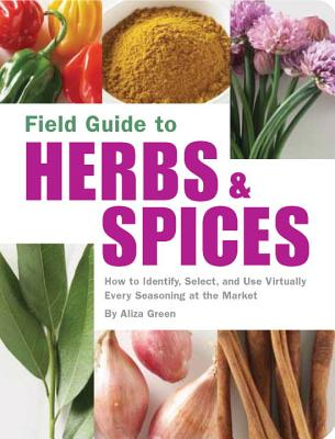 Field Guide to Herbs & Spices: How to Identify, Select, and Use Virtually Every Seasoning at the Market - Green, Aliza