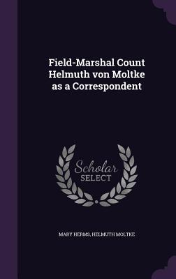 Field-Marshal Count Helmuth Von Moltke as a Correspondent - Herms, Mary, and Moltke, Helmuth