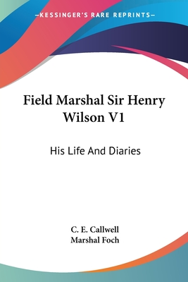 Field Marshal Sir Henry Wilson V1: His Life and Diaries - Callwell, C E, Sir, and Foch, Marshal (Foreword by)