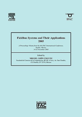 Fieldbus Systems and Their Applications 2005: A Proceedings Volume from the 6th IFAC International Conference, Puebla, Mexico, 14-25 November 2005 - Leon Chavez, Miguel (Editor)