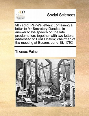 Fifth Ed of Paine's Letters: Containing a Letter to MR Secretary Dundas, in Answer to His Speech on the Late Proclamation: Together with Two Letters Addressed to Lord Onslow, Chairman of the Meeting at Epsom, June 18, 1792 - Paine, Thomas