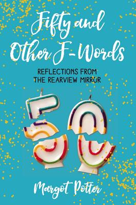 Fifty and Other F-Words: Reflections from the Rearview Mirror - Potter, Margot