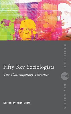 Fifty Key Sociologists: The Contemporary Theorists - Scott, John (Editor)
