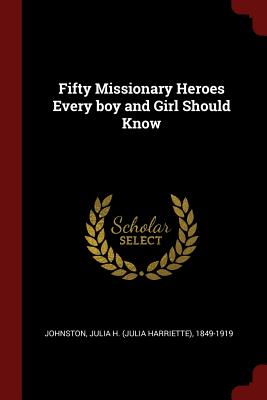 Fifty Missionary Heroes Every Boy and Girl Should Know - Johnston, Julia H (Julia Harriette) 18 (Creator)
