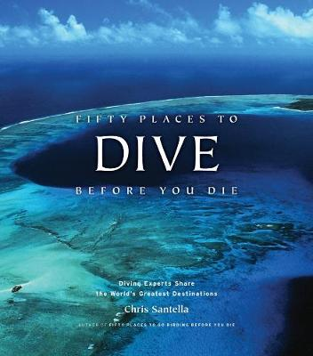 Fifty Places to Dive Before You Die: Diving Experts Share the World's Greatest Destinations - Santella, Chris