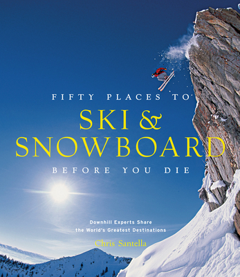 Fifty Places to Ski and Snowboard Before You Die - Santella, Chris, and Hansen, Matt (Foreword by)