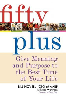 Fifty Plus: Give Meaning and Purpose to the Best Time of Your Life - Novelli, Bill, and Workman, Boe, and Case, Steve (Foreword by)