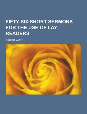Fifty-Six Short Sermons for the Use of Lay Readers - White, Gilbert