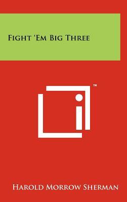 Fight 'em Big Three - Sherman, Harold Morrow