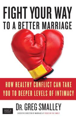 Fight Your Way to a Better Marriage: How Healthy Conflict Can Take You to Deeper Levels of Intimacy - Smalley, Greg, Dr.