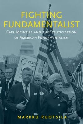Fighting Fundamentalist: Carl McIntire and the Politicization of American Fundamentalism - Ruotsila, Markku