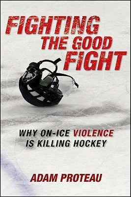 Fighting the Good Fight: Why On-Ice Violence Is Killing Hockey - Proteau, Adam