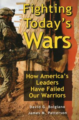 Fighting Today's Wars: How America's Leaders Have Failed Our Warriors - Bolgiano, David G