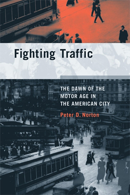 Fighting Traffic: The Dawn of the Motor Age in the American City - Norton, Peter D