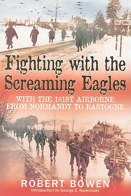 Fighting with the Screaming Eagles: With the 101st Airborne from Normandy to Bastogne - Bowen, Robert