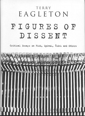 Figures of Dissent: Critical Essays on Fish, Spivak, Zizek and Others - Eagleton, Terry
