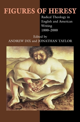 Figures of Heresy: Radical Theology in English and American Writing, 1800-2000 - Dix (Editor), and Taylor, Jonathan (Editor)
