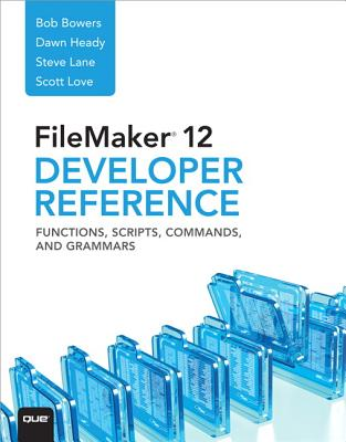 FileMaker 12 Developers Reference: Functions, Scripts, Commands, and Grammars - Bowers, Bob, and Lane, Steve, and Love, Scott