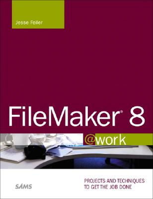 FileMaker 8 @Work: Projects and Techniques to Get the Job Done - Feiler, Jesse