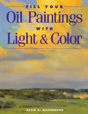 Fill Your Oil Paintings with Light & Color - MacPherson, Kevin