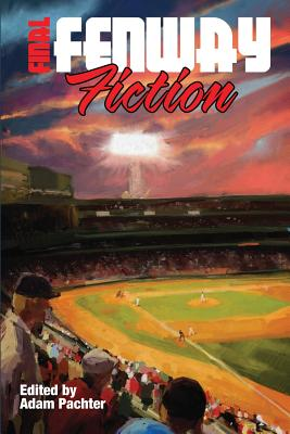Final Fenway Fiction: More Short Stories from Red Sox Nation - Pachter, Adam Emerson