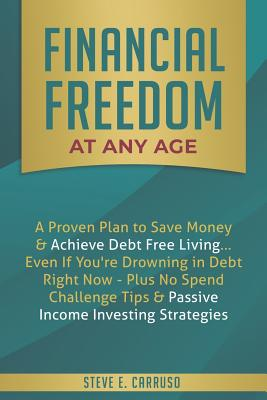 Financial Freedom at Any Age: A Proven Plan to Save Money & Achieve Debt Free Living... Even If You're Drowning in Debt Right Now - Plus No Spend Challenge Tips & Passive Income Investing Strategies - Carruso, Steve E